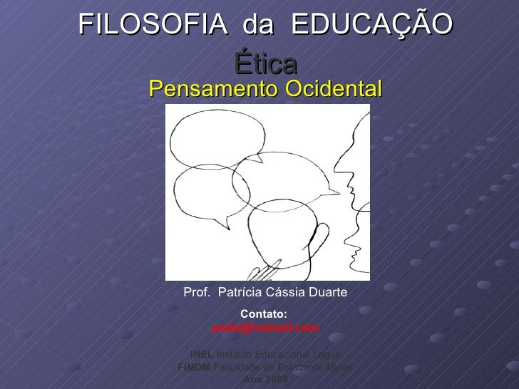 FILOSOFIA  da  EDUCAÇÃO Ética Pensamento Ocidental Prof.  Patrícia Cássia Duarte Contato:  [email_address] INEL  Institu...