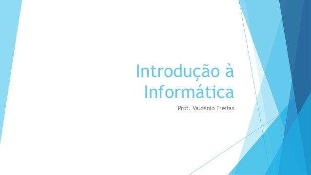 Introdução à  Informática  Prof. Valdênio Freitas