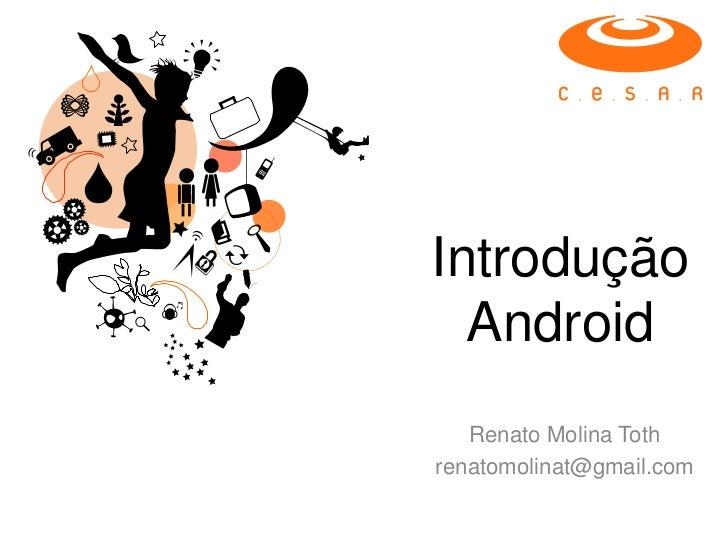 Introdução  Android   Renato Molina Tothrenatomolinat@gmail.com