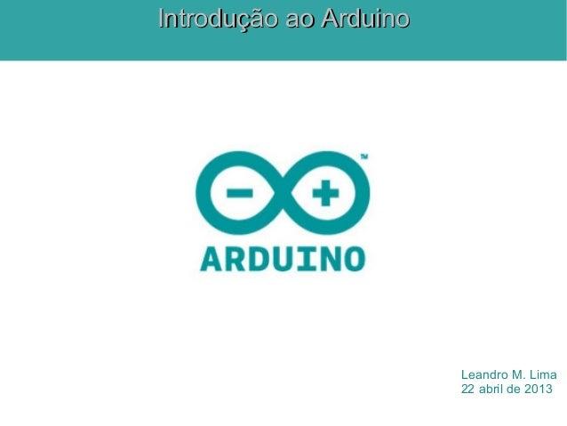 Leandro M. Lima22 abril de 2013Introdução ao ArduinoIntrodução ao Arduino