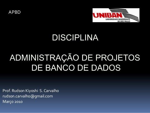 Prof. Rudson Kiyoshi S. Carvalho rudson.carvalho@gmail.com Março 2010 APBD