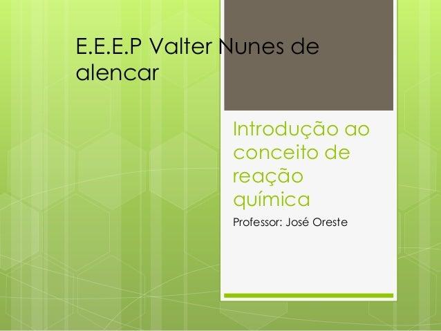 Introdução ao conceito de reação química Professor: José Oreste E.E.E.P Valter Nunes de alencar