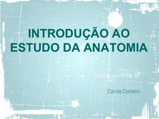 INTRODUÇÃO AO ESTUDO DA ANATOMIA Camila Cordeiro