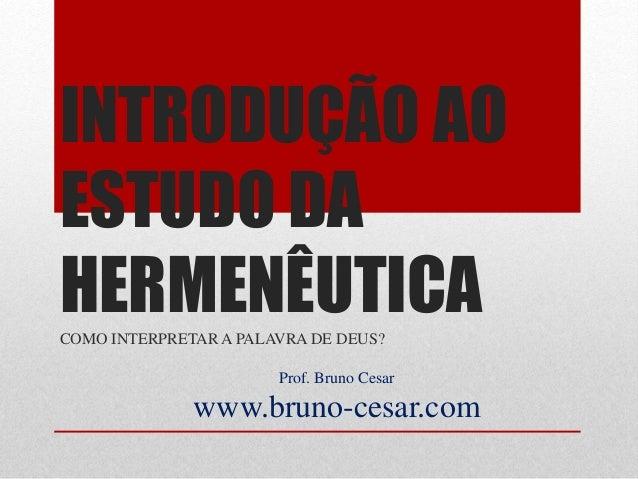 INTRODUÇÃO AO ESTUDO DA HERMENÊUTICACOMO INTERPRETAR A PALAVRA DE DEUS? Prof. Bruno Cesar www.bruno-cesar.com