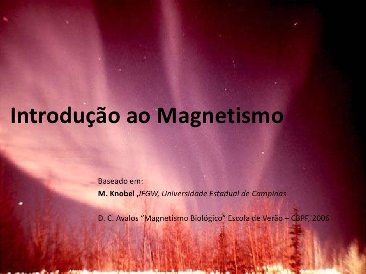 Introdução ao Magnetismo         Baseado em:        M. Knobel ,IFGW, Universidade Estadual de Campinas         D. C. Avalo...