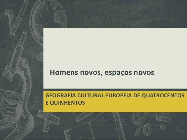 Homens novos, espaços novos GEOGRAFIA CULTURAL EUROPEIA DE QUATROCENTOS E QUINHENTOS