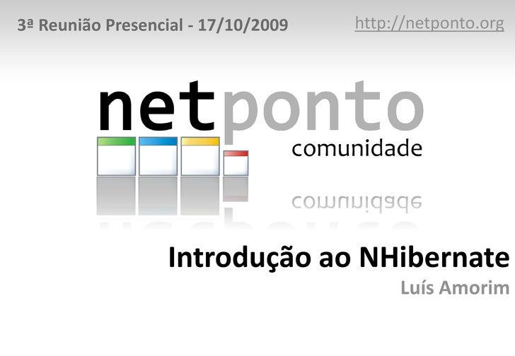 http://netponto.org<br />3ª Reunião Presencial - 17/10/2009<br />Introdução ao NHibernateLuís Amorim<br />