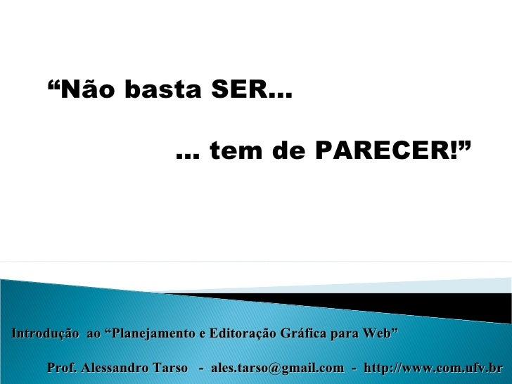 """"""" Não basta SER…   … tem de PARECER!"""" Introdução  ao """"Planejamento e Editoração Gráfica para Web"""" Prof. Alessandro Tarso  ..."""
