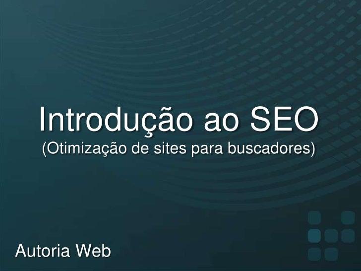 Introdução ao SEO(Otimização de sites para buscadores)<br />Autoria Web<br />