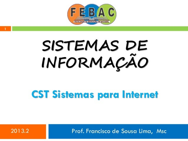 1 SISTEMAS DE INFORMAÇÃO 2013.2 Prof. Francisco de Sousa Lima, Msc CST Sistemas para Internet