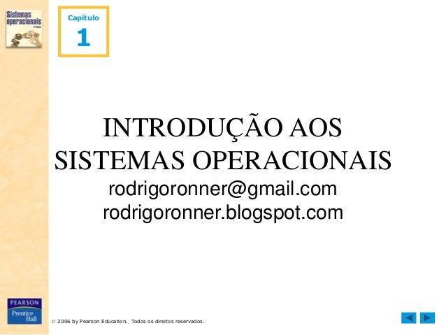  2006 by Pearson Education. Todos os direitos reservados. Capítulo 1 INTRODUÇÃO AOS SISTEMAS OPERACIONAIS rodrigoronner@g...