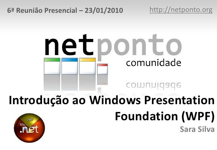 http://netponto.org<br />6ª Reunião Presencial – 23/01/2010<br />Introdução ao Windows Presentation Foundation (WPF)Sara S...