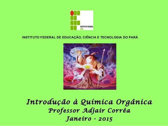Introdução à Química OrgânicaIntrodução à Química Orgânica Professor Adjair CorrêaProfessor Adjair Corrêa Janeiro - 2015Ja...