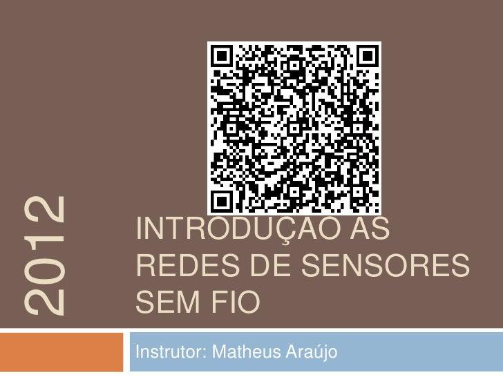 2012       INTRODUÇÃO ÀS       REDES DE SENSORES       SEM FIO       Instrutor: Matheus Araújo