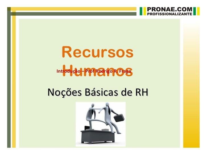 Recursos   Humanos Introdução – Prof Rodrigo R. FragaNoções Básicas de RH