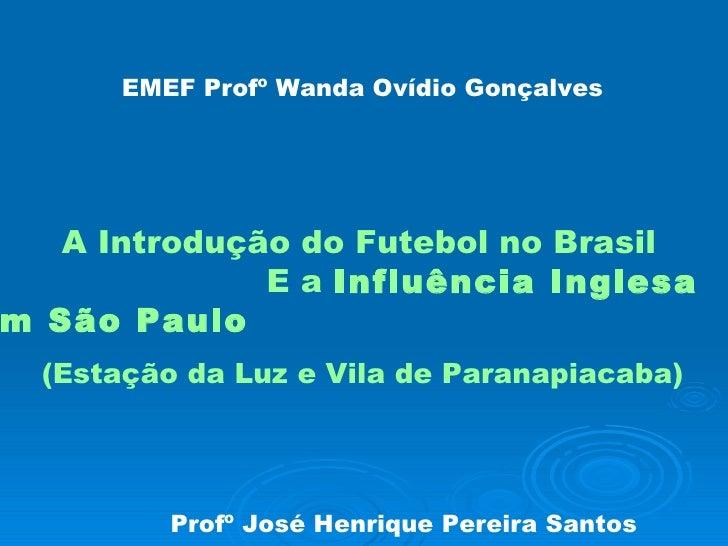 EMEF Profº Wanda Ovídio Gonçalves   A Introdução do Futebol no Brasil  E a  Influência Inglesa em São Paulo (Estação da Lu...