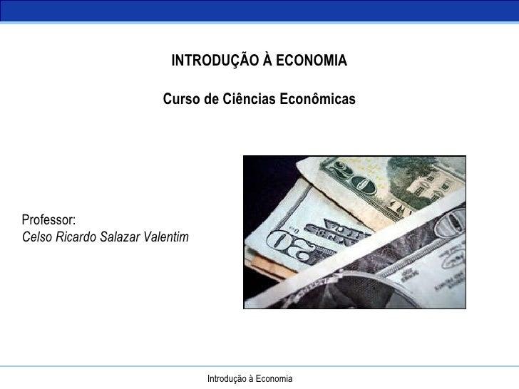 Introdução à Economia INTRODUÇÃO À ECONOMIA Curso de Ciências Econômicas Professor: Celso Ricardo Salazar Valentim
