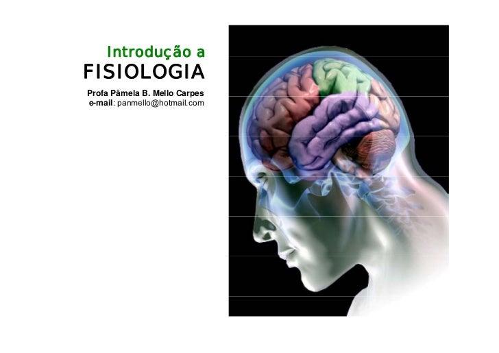 Introdução a FISIOLOGIA Profa Pâmela B. Mello Carpes                          p e-mail: panmello@hotmail.com