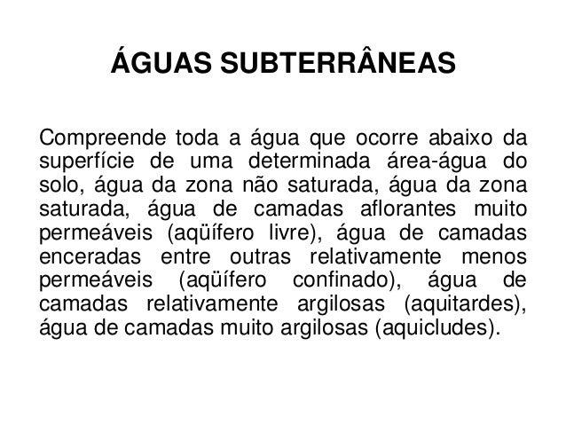 ÁGUAS SUBTERRÂNEAS Compreende toda a água que ocorre abaixo da superfície de uma determinada área-água do solo, água da zo...