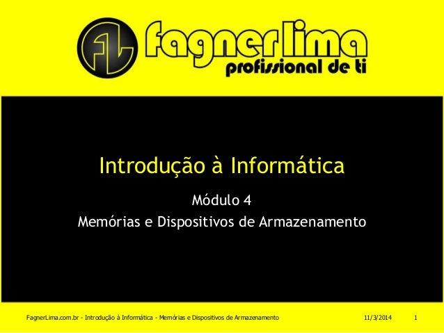 Introdução à Informática Módulo 4 Memórias e Dispositivos de Armazenamento 11/3/2014FagnerLima.com.br - Introdução à Infor...