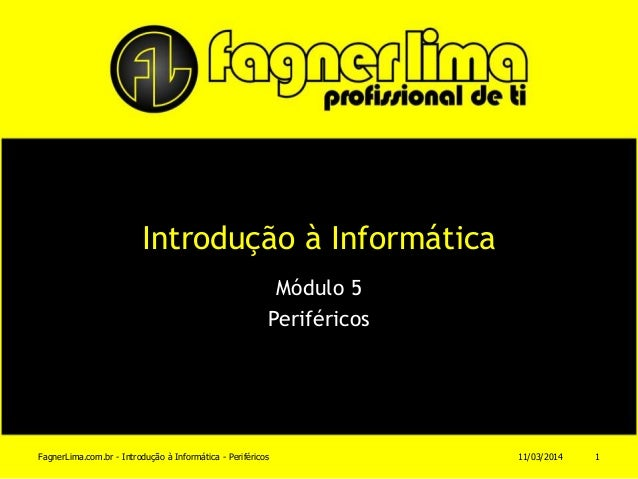 Introdução à Informática Módulo 5 Periféricos 11/03/2014FagnerLima.com.br - Introdução à Informática - Periféricos 1