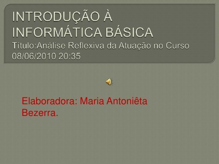 INTRODUÇÃO À INFORMÁTICA BÁSICATítulo:Análise Reflexiva da Atuação no Curso 08/06/2010 20:35<br />Elaboradora: Maria Anton...