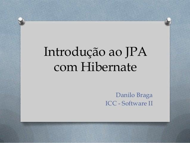 Introdução ao JPA com Hibernate Danilo Braga ICC - Software II