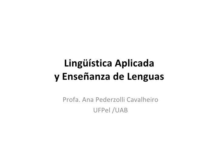Lingüística Aplicada  y Enseñanza de Lenguas  Profa. Ana Pederzolli Cavalheiro UFPel /UAB