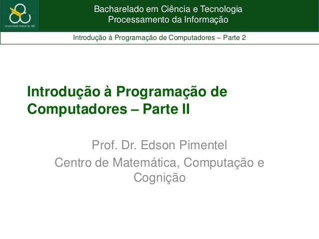Bacharelado em Ciência e TecnologiaProcessamento da InformaçãoIntrodução à Programação de Computadores – Parte 2Introdução...