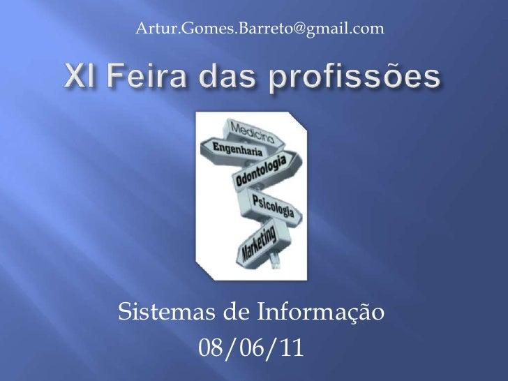 Artur.Gomes.Barreto@gmail.com<br />XI Feira das profissões<br />Sistemas de Informação<br />08/06/11<br />