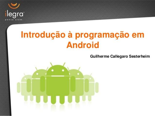 Introdução à programação em          Android               Guilherme Callegaro Sesterheim