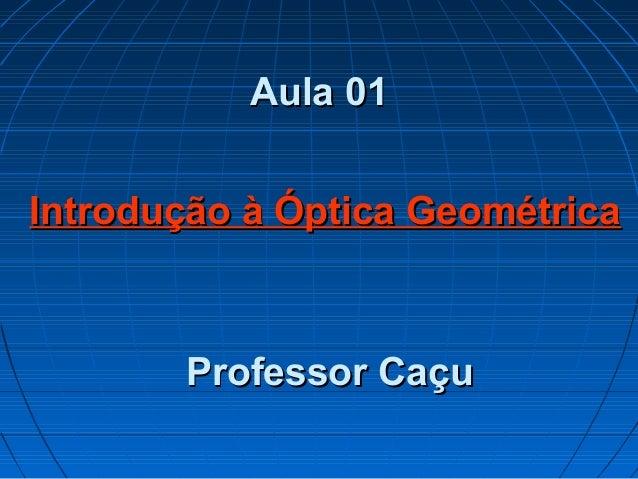 Aula 01Aula 01Professor CaçuProfessor CaçuIntrodução à Óptica GeométricaIntrodução à Óptica Geométrica