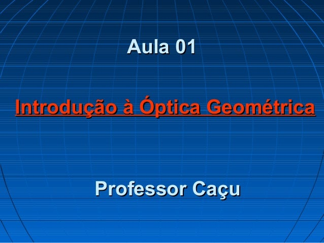 Aula 01Aula 01 Professor CaçuProfessor Caçu Introdução à Óptica GeométricaIntrodução à Óptica Geométrica