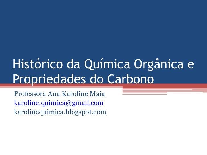 Histórico da Química Orgânica ePropriedades do CarbonoProfessora Ana Karoline Maiakaroline.quimica@gmail.comkarolinequimic...