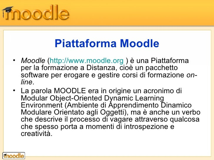 Piattaforma Moodle <ul><li>Moodle  ( http://www.moodle.org  ) è una Piattaforma per la formazione a Distanza, cioè un pacc...