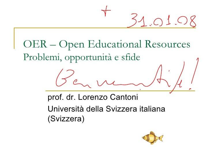 OER – Open Educational Resources Problemi, opportunità e sfide prof. dr. Lorenzo Cantoni Università della Svizzera italian...