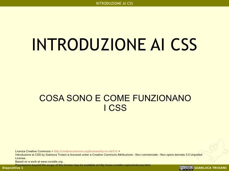 INTRODUZIONE AI CSS COSA SONO E COME FUNZIONANO I CSS Licenza Creative Commons <  http://creativecommons.org/licenses/by-n...