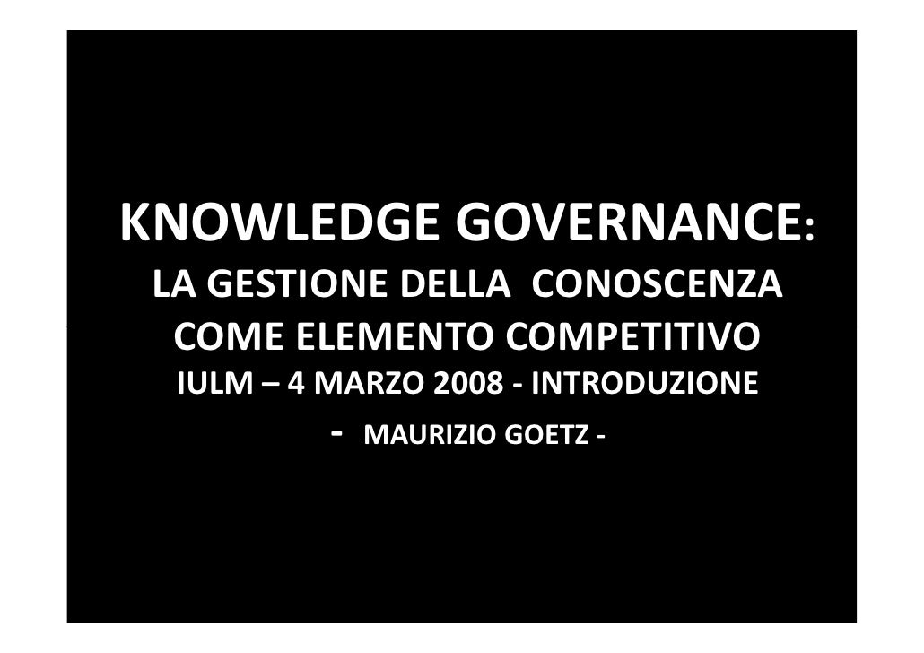 KNOWLEDGE GOVERNANCE: LA GESTIONE DELLA CONOSCENZA  COME ELEMENTO COMPETITIVO  IULM – 4 MARZO 2008 - INTRODUZIONE         ...