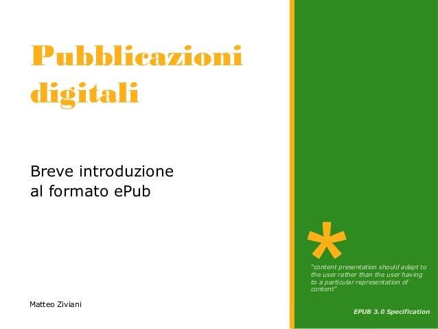 """Pubblicazioni digitali Breve introduzione al formato ePub Matteo Ziviani """"content presentation should adapt to the user ra..."""