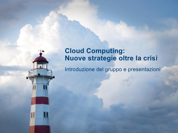 Cloud Computing:  Nuove strategie oltre la crisi Introduzione del gruppo e presentazioni