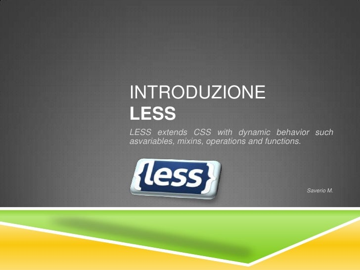 INTRODUZIONELESSLESS extends CSS with dynamic behavior suchasvariables, mixins, operations and functions.                 ...