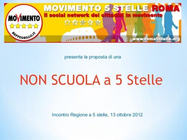 presenta la proposta di unaNON SCUOLA a 5 Stelle    Incontro Regione a 5 stelle, 13 ottobre 2012