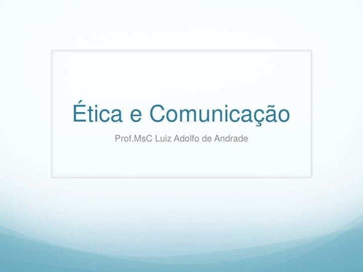 Ética e Comunicação   Prof.MsC Luiz Adolfo de Andrade