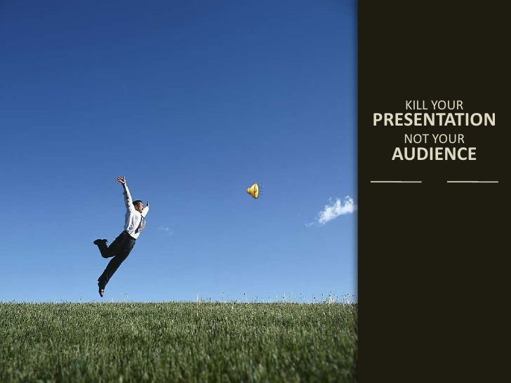 <br />KILL YOUR<br />PRESENTATION<br />NOT YOUR<br />AUDIENCE<br /><br />