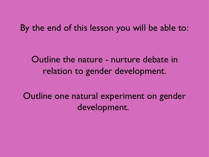 By the end of this lesson you will be able to: Outline the nature - nurture debate in relation to gender development. Outl...