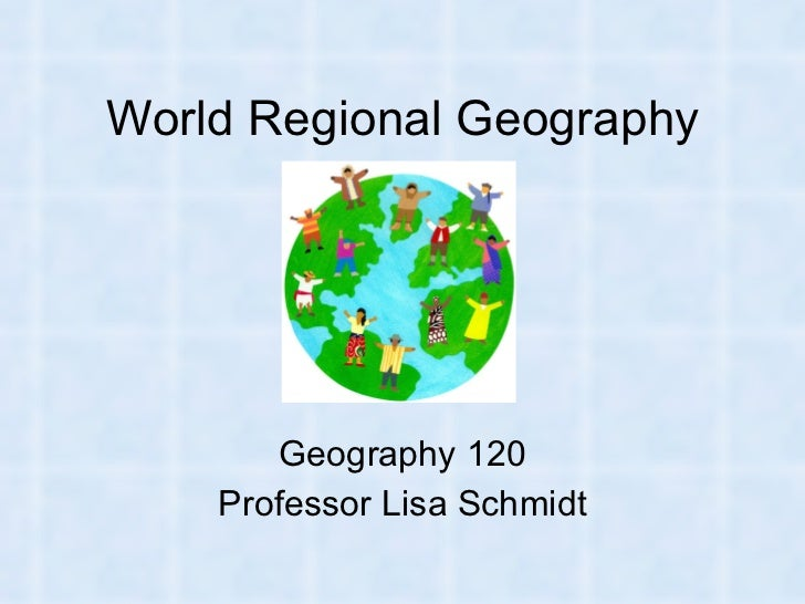 World Regional Geography Geography 120 Professor Lisa Schmidt