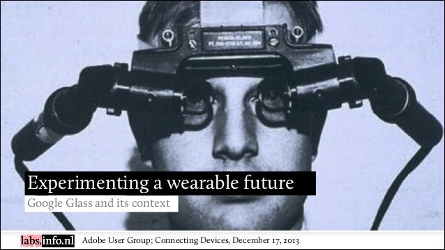 Experimenting a wearable future Google Glass and its context Adobe User Group; Connecting Devices, December 17, 2013