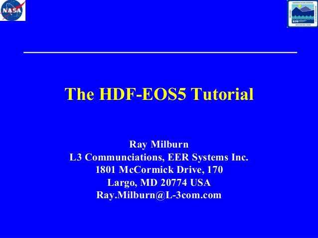 The HDF-EOS5 Tutorial Ray Milburn L3 Communciations, EER Systems Inc. 1801 McCormick Drive, 170 Largo, MD 20774 USA Ray.Mi...