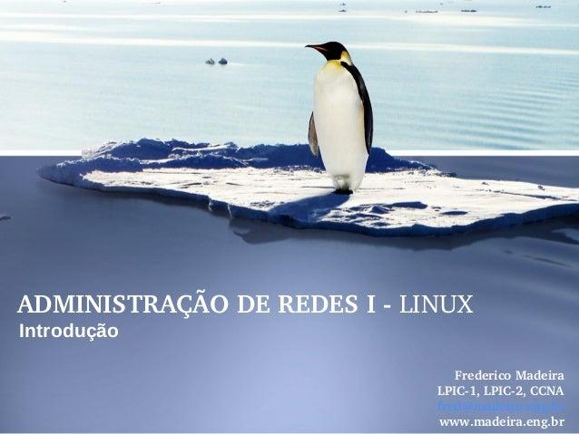 ADMINISTRAÇÃODEREDESILINUX Introdução FredericoMadeira LPIC1,LPIC2,CCNA fred@madeira.eng.br www.madeira.eng.br
