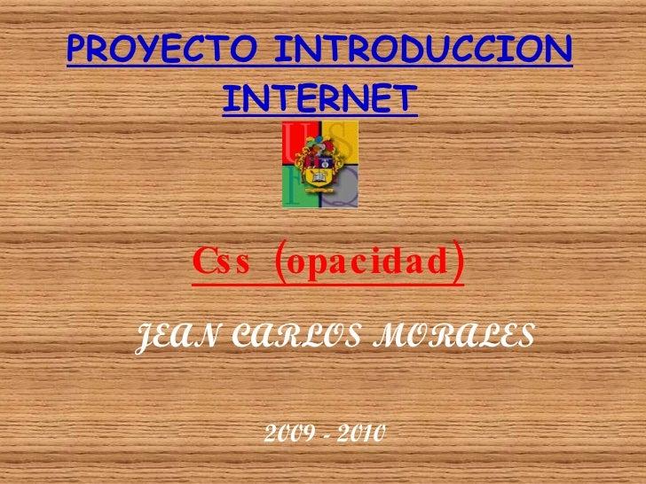 PROYECTO INTRODUCCION INTERNET Css (opacidad) JEAN CARLOS MORALES 2009 - 2010
